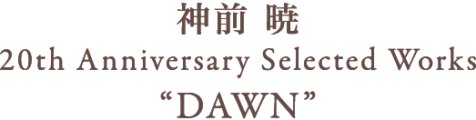 神前 暁 20th Anniversary Selected Works DAWN